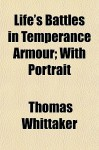 Life's Battles in Temperance Armour; With Portrait - Thomas Whittaker