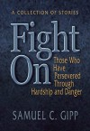 Fight On!: A Collection of Stories About Those Who Have Persevered Through Hardship and Danger - Samuel Gipp