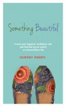 Something Beautiful: Create Your Happiest, Healthiest Self, and Find the Key to Unlock an Extraordinary Life - Courtney Roberts, Michael Roberts, Traci Tolbert, Kitty Boone