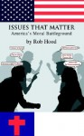 Issues That Matter: America's Moral Battleground - Rob Hood