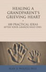 Healing a Grandparent's Grieving Heart: 100 Practical Ideas After Your Grandchild Dies - Alan D. Wolfelt