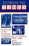 Between the Times: The Travail of the Protestant Establishment in America, 1900-1960 - William R. Hutchison