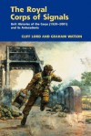 The Royal Corps of Signals: Unit Histories of the Corps (1920-2001), and Its Antecedents - Cliff Lord, Chris Lord, Graham Watson