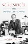 Schlesinger: The Imperial Historian - Richard Aldous