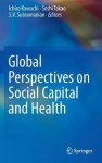 Global Perspectives on Social Capital and Health - Ichiro Kawachi, Soshi Takao, S.V. Subramanian