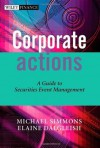 Corporate Actions: A Guide to Securities Event Management (The Wiley Finance Series) - Michael Simmons, Elaine Dalgleish