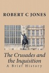 The Crusades and the Inquisition: A Brief History - Robert C. Jones