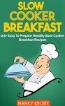 Slow Cooker: Breakfast Recipe 100+ Easy To Prepare Healthy Slow Cooker Breakfast Recipes - Nancy Kelsey, SLOW COOKER