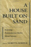 A House Built on Sand: Exposing Postmodernist Myths About Science - Noretta Koertge