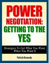 Negotiation: Power Negotiation - Getting To The YES...Strategies To Get What You Want, When You Want It (Negotiation, Negotiation tactics, Negotiation ... Negotiation 101, Negotiation for success) - Patrick Kennedy