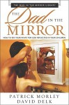The Dad in the Mirror: How to See Your Heart for God Reflected in Your Children (Man in the Mirror Library) - Patrick Morley, David Delk