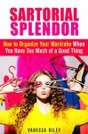 Sartorial Splendor: How to Organize Your Wardrobe When You Have Too Much of a Good Thing (Declutter & Organize) - Vanessa Riley