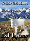 White Reindeer, Kudzu Monster, & Other Tales Of Wonder - D.J. Lyons