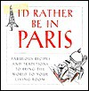 I'd Rather Be in Paris: Fabulous Recipes and Traditions to Bring the World to Your Living Room - M.J.F. Media