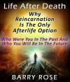 Life After Death: Why Reincarnation Is The Only Afterlife Option : Who Were You In The Past And Who You Will Be In The Future - Barry Rose
