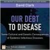 Our Debt to Disease: Cultural and Genetic Consequences of Epidemic Infectious Diseases - David Clark