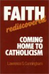 Faith Rediscovered: Coming Home to Catholicism - Lawrence S. Cunningham