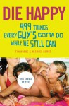 Die Happy: 499 Things Every Guy's Gotta Do While He Still Can - Tim Burke, Michael Burke