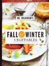 Mr. Wilkinson's Fall and Winter Vegetables: A Cookbook to Celebrate the Garden - Matt Wilkinson