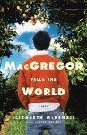 MacGregor Tells the World: A Novel - Elizabeth Mckenzie