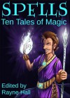 Spells: Ten Tales of Magic - Rayne Hall, Cherie Reich, David D. Levine, Ciara Ballintyne, Douglas Kolacki, Jeff Hargett, Tara Maya, T.D. Edge, C.J. Burright, Pamela Turner
