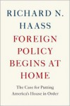 Foreign Policy Begins at Home: The Case for Putting America's House in Order - Richard N. Haass