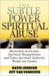 Subtle Power of Spiritual Abuse, The: Recognizing and Escaping Spiritual Manipulation and False Spiritual Authority Within the Church - David Johnson, Jeff VanVonderen