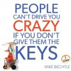 People Can't Drive You Crazy if You Don't Give Them the Keys - Mike Bechtle