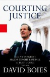 Courting Justice: From the NY Yankees V. Major League Baseball to Bush V. Gore 1997-2000 - David Boies