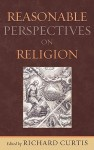 Reasonable Perspectives on Religion - Richard Curtis, Kevin Barrett, Robert N. Bellah, Michael Benedikt, Roland Boer, James P. Carse, Joseph Chuman, David Ray Griffin, William F. Harms, Paul Herrick, Patrick Rogers Horn, Gary Olson, Alexander Saxton