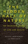 The Hidden Half of Nature: The Microbial Roots of Life and Health - Anne Biklé, David R. Montgomery