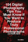 104 Digital Photography Tips You Must Know If You Want to Produce Truly Professional Photographs - And Much More - Dan Miller