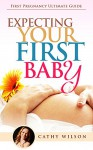 Expecting Your First Baby: First Pregnancy Ultimate Guide - Cathy Wilson
