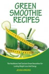 Green Smoothie Recipes: The Healthiest And Tastiest Green Smoothies For Lasting Weight Loss And Energy (Smoothies, Vegetarian, Vegan, Green Smoothies, Smoothie Recipes, Juicing, Smoothie Cookbook) - Jessica Brooks