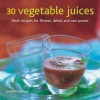 30 Vegetable Juices: Fresh Recipes for Fitness, Detox and Raw Power - Joanna Farrow