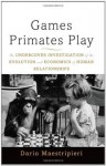 Games Primates Play, International Edition: An Undercover Investigation of the Evolution and Economics of Human Relationships - Dario Maestripieri