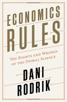 Economics Rules: The Rights and Wrongs of the Dismal Science - Dani Rodrik
