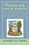 Parenting with Love and Laughter: Finding God in Family Life - Jeffrey D. Jones