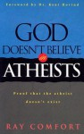 God Doesn't Believe in Atheists: Proof That the Atheist Doesn't Exist - Ray Comfort