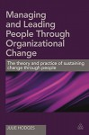 Managing and Leading People Through Organizational Change: The Theory and Practice of Sustaining Change Through People - Julie Hodges