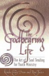 The Godbearing Life: The Art of Soul Tending for Youth Ministry - Kenda Creasy Dean, Ron Foster, Rita Collett, Kasey Dean