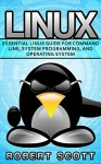 Linux: Essential Linux Guide for Command Line, System Programming, and Operating System (Unix, Root, Ubuntu, CSS, Microsoft, PHP, mySQL, SQL, JAVA, C++, ... Computer, Computer Science, Ruby, Python,) - Robert Scott