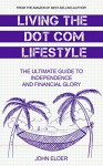 Living The Dot Com Lifestyle: The Ultimate Guide To Independence and Financial Glory - John Elder