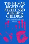 Human Rights of Street and Working Children: A Practical Manual for Advocates - Iaine Byrne