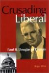 Crusading Liberal: Paul H. Douglas of Illinois - Roger Biles