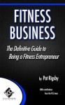 Fitness Business: The Definitive Guide to Being a Fitness Entrepreneur - Pat Rigsby, Ryan Ketchum, Timothy Ward, Lee Ann Salsman, Melissa Brady, Robert Kenney, Dr. Toby Brooks, Nick Berry