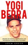 Yogi Berra: Greatest Life Lessons, Observations And Motivational Quotes From Yogi Berra (Yogi Berra Biography, Baseball, Inspirational Books) - Adam Green