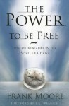 The Power to Be Free: Discovering Life in the Spirit of Christ - Frank Moore
