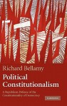 Political Constitutionalism: A Republican Defence of the Constitutionality of Democracy - Richard Bellamy