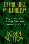 Rethinking Materialism: Perspectives on the Spiritual Dimension of Economic Behavior - Robert Wuthnow